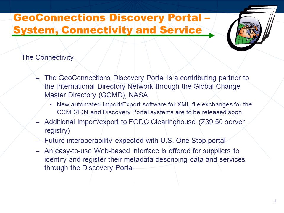 5 GeoConnections Discovery Portal – System, Connectivity and Service The Service –Content and connectivity co-coordinators monitor and assist metadata providers with population of quality entries in both official languages (English and French) –Staff is involved in developing metadata standards, interoperability and establishing thesauri –Reusable tools, used by the Discovery Portal including gazetteers; APIs (including XML import/export); and, a WMS Viewer are available for developers to use, embed and integrate into their own Web sites