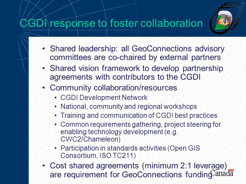 CGDI response to foster collaboration Shared leadership: all GeoConnections advisory committees are co-chaired by external partners Shared vision framework to develop partnership agreements with contributors to the CGDI Community collaboration/resources CGDI Development Network National, community and regional workshops Training and communication of CGDI best practices Common requirements gathering, project steering for enabling technology development (e.g.
