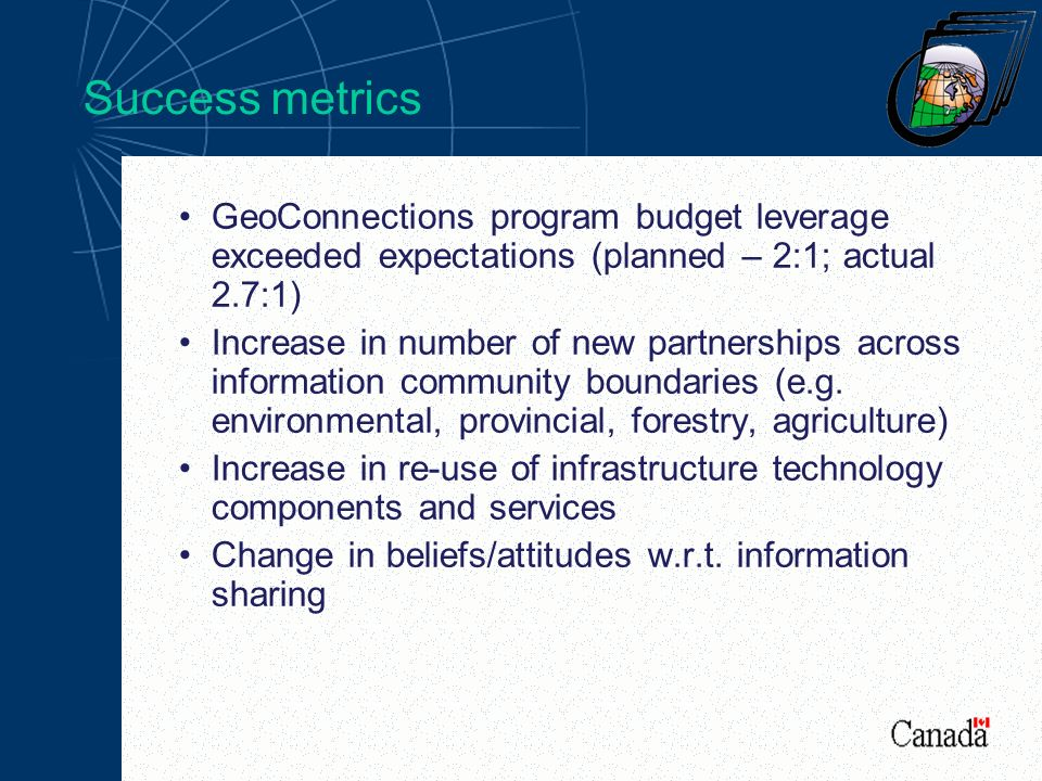 Success metrics GeoConnections program budget leverage exceeded expectations (planned – 2:1; actual 2.7:1) Increase in number of new partnerships across information community boundaries (e.g.
