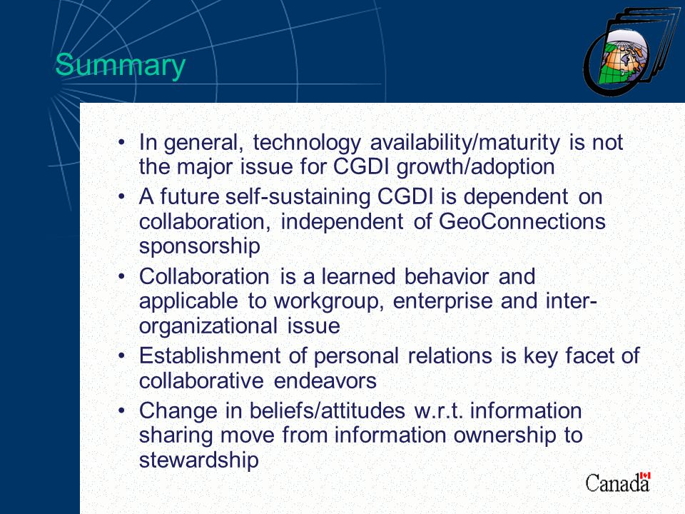 Summary In general, technology availability/maturity is not the major issue for CGDI growth/adoption A future self-sustaining CGDI is dependent on collaboration, independent of GeoConnections sponsorship Collaboration is a learned behavior and applicable to workgroup, enterprise and inter- organizational issue Establishment of personal relations is key facet of collaborative endeavors Change in beliefs/attitudes w.r.t.