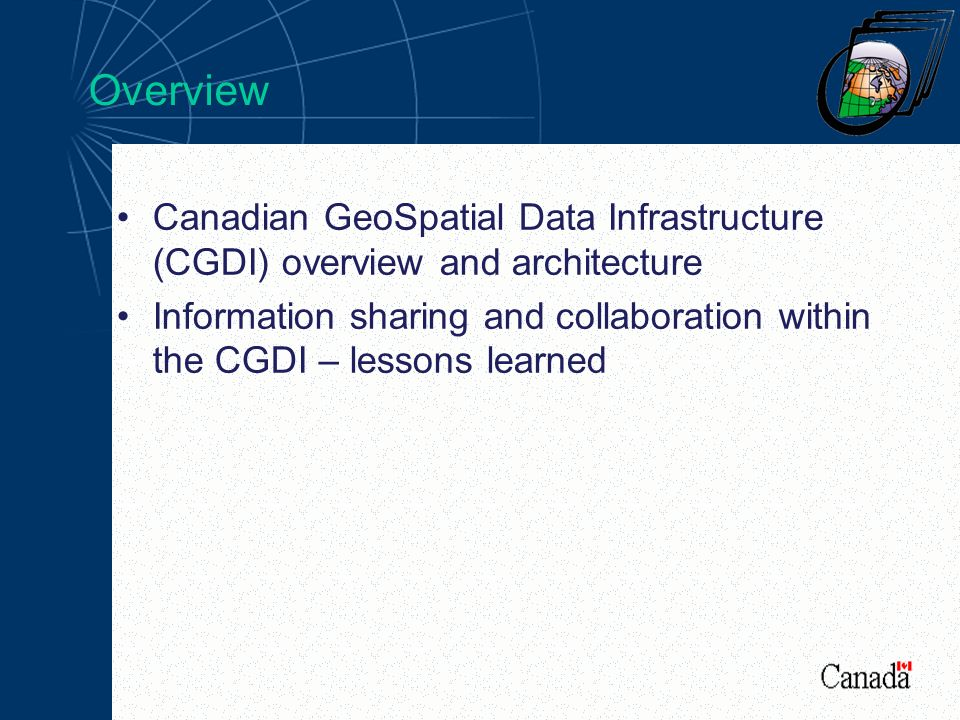 Overview Canadian GeoSpatial Data Infrastructure (CGDI) overview and architecture Information sharing and collaboration within the CGDI – lessons learned