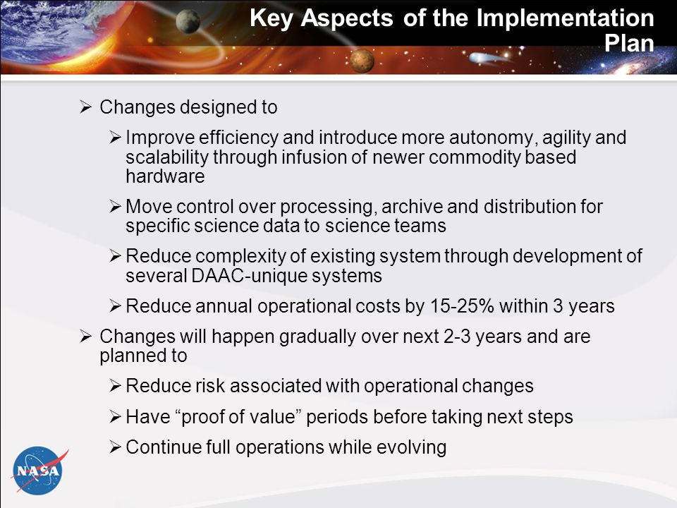 Key Aspects of the Implementation Plan Changes designed to Improve efficiency and introduce more autonomy, agility and scalability through infusion of newer commodity based hardware Move control over processing, archive and distribution for specific science data to science teams Reduce complexity of existing system through development of several DAAC-unique systems Reduce annual operational costs by 15-25% within 3 years Changes will happen gradually over next 2-3 years and are planned to Reduce risk associated with operational changes Have proof of value periods before taking next steps Continue full operations while evolving