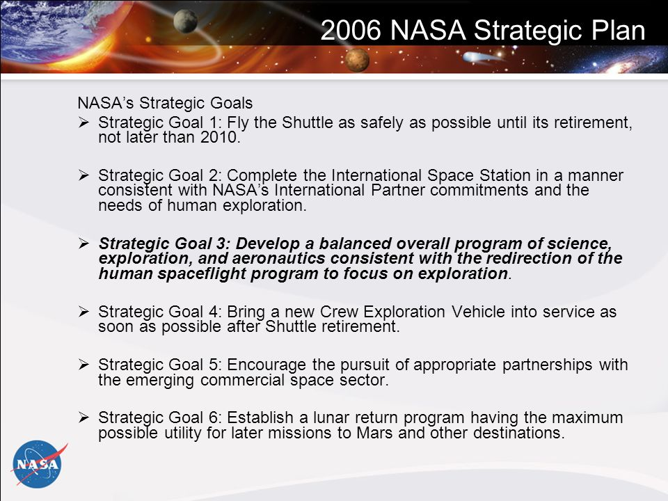 2006 NASA Strategic Plan NASAs Strategic Goals Strategic Goal 1: Fly the Shuttle as safely as possible until its retirement, not later than 2010.