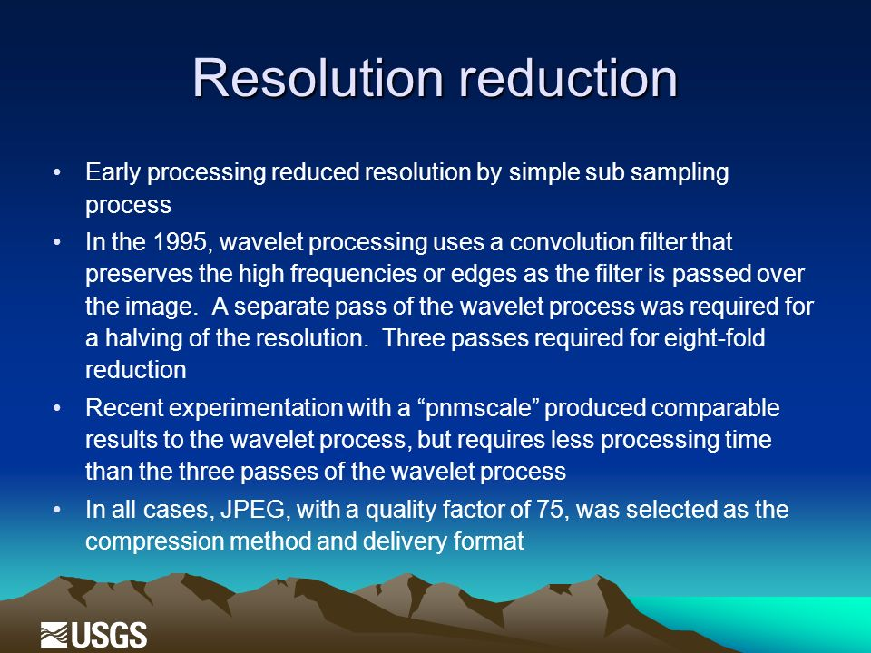 Resolution reduction Early processing reduced resolution by simple sub sampling process In the 1995, wavelet processing uses a convolution filter that preserves the high frequencies or edges as the filter is passed over the image.