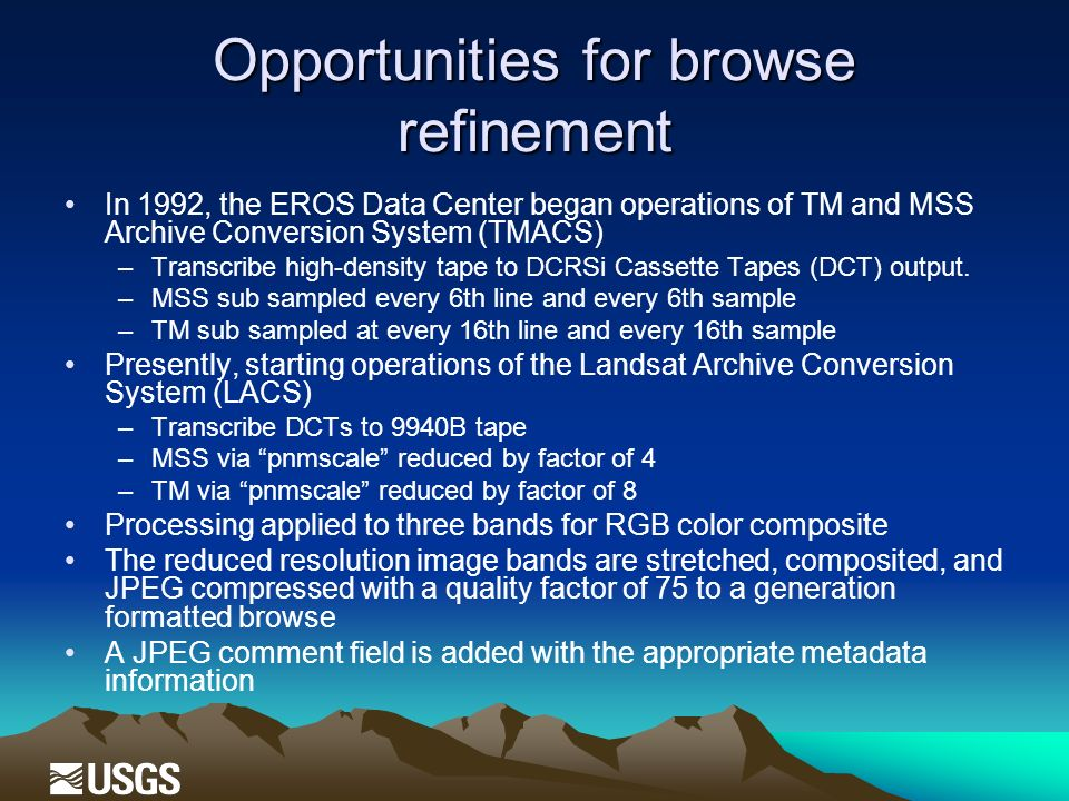 Opportunities for browse refinement In 1992, the EROS Data Center began operations of TM and MSS Archive Conversion System (TMACS) –Transcribe high-density tape to DCRSi Cassette Tapes (DCT) output.