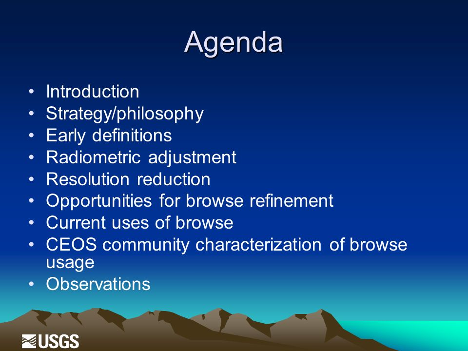 Agenda Introduction Strategy/philosophy Early definitions Radiometric adjustment Resolution reduction Opportunities for browse refinement Current uses of browse CEOS community characterization of browse usage Observations
