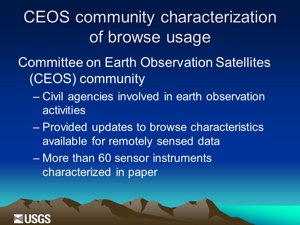 CEOS community characterization of browse usage Committee on Earth Observation Satellites (CEOS) community –Civil agencies involved in earth observation activities –Provided updates to browse characteristics available for remotely sensed data –More than 60 sensor instruments characterized in paper