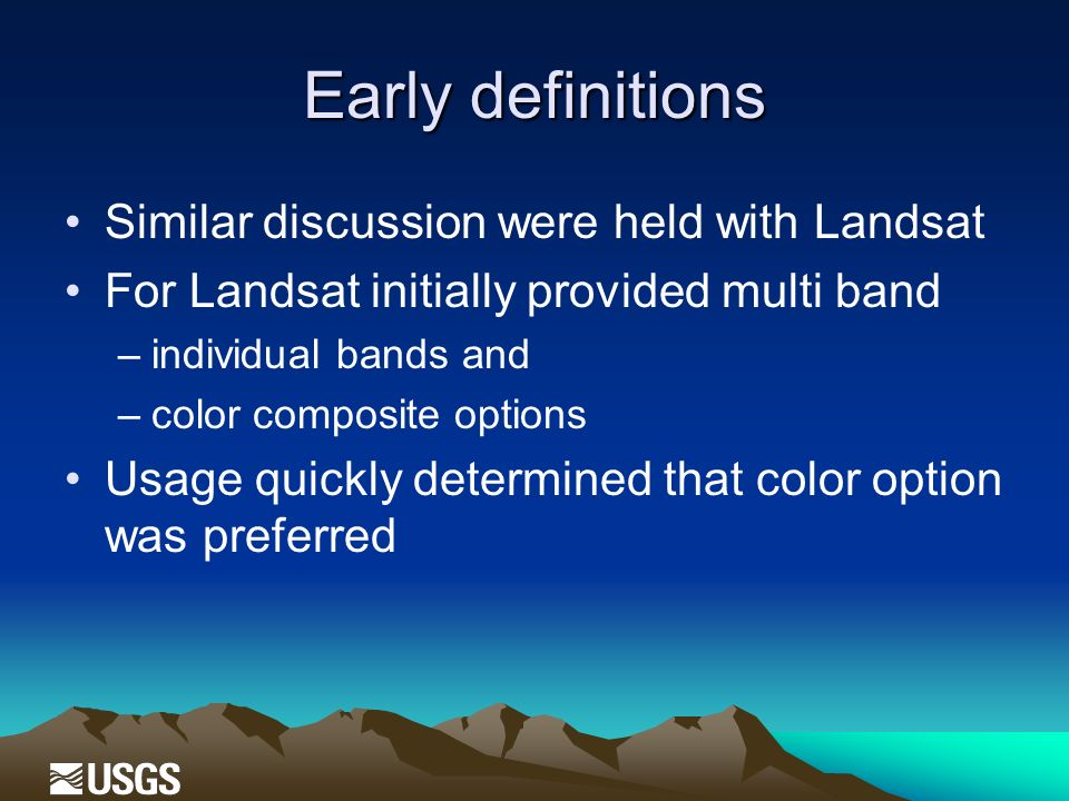 Early definitions Similar discussion were held with Landsat For Landsat initially provided multi band –individual bands and –color composite options Usage quickly determined that color option was preferred