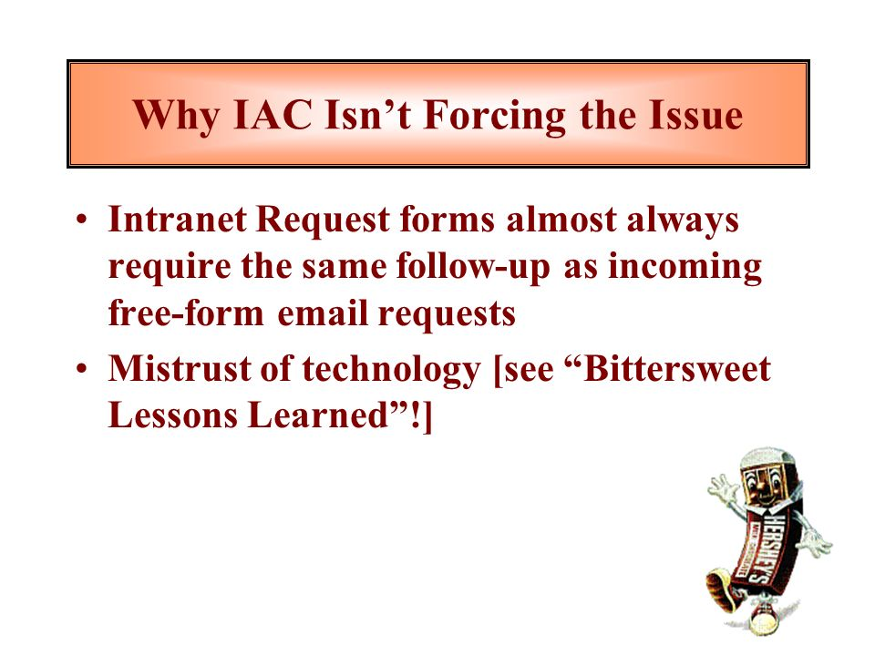 Why IAC Isnt Forcing the Issue Intranet Request forms almost always require the same follow-up as incoming free-form email requests Mistrust of technology [see Bittersweet Lessons Learned!]