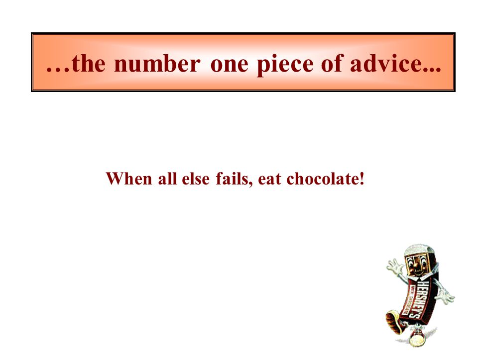 …the number one piece of advice... When all else fails, eat chocolate!