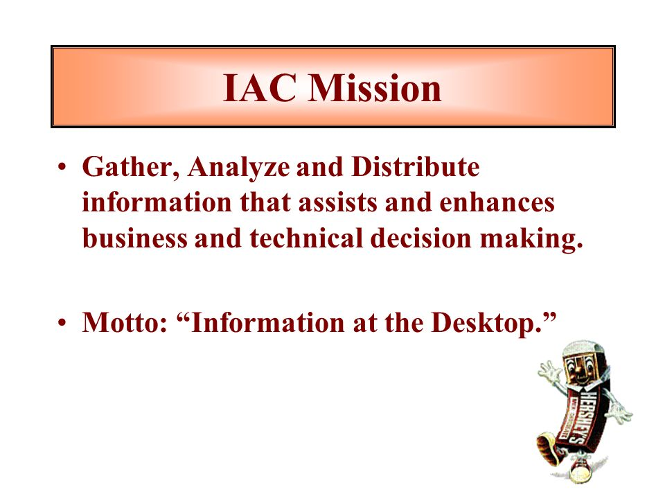 IAC Mission Gather, Analyze and Distribute information that assists and enhances business and technical decision making.