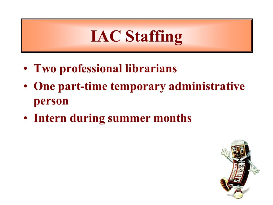 IAC Staffing Two professional librarians One part-time temporary administrative person Intern during summer months