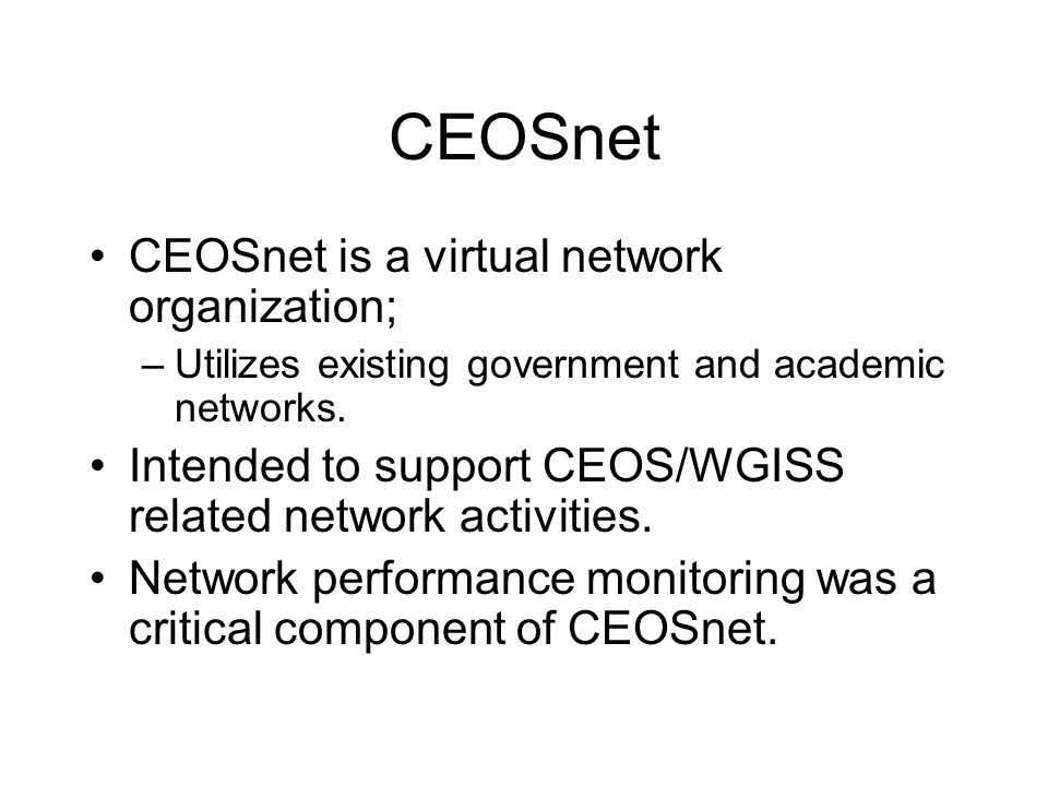 CEOSnet CEOSnet is a virtual network organization; –Utilizes existing government and academic networks. Intended to support CEOS/WGISS related network