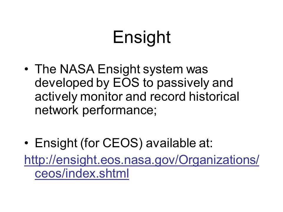 Ensight The NASA Ensight system was developed by EOS to passively and actively monitor and record historical network performance; Ensight (for CEOS) a