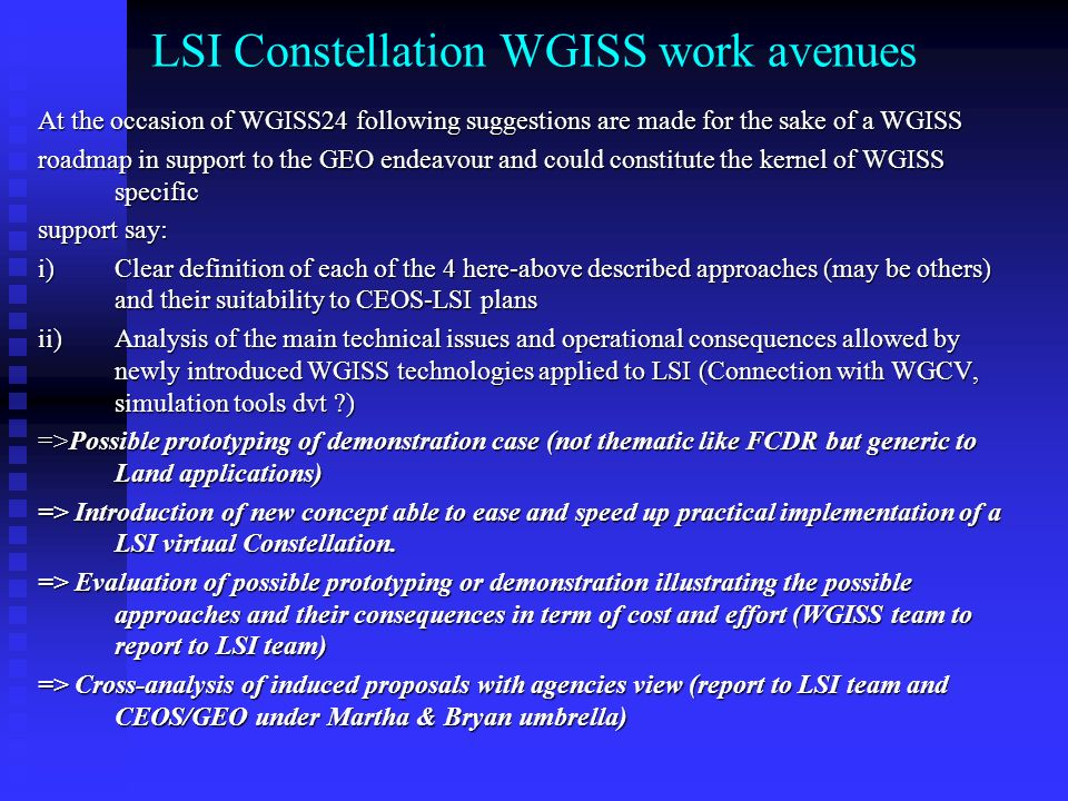LSI Constellation WGISS work avenues At the occasion of WGISS24 following suggestions are made for the sake of a WGISS roadmap in support to the GEO endeavour and could constitute the kernel of WGISS specific support say: i)Clear definition of each of the 4 here-above described approaches (may be others) and their suitability to CEOS-LSI plans ii)Analysis of the main technical issues and operational consequences allowed by newly introduced WGISS technologies applied to LSI (Connection with WGCV, simulation tools dvt ) =>Possible prototyping of demonstration case (not thematic like FCDR but generic to Land applications) => Introduction of new concept able to ease and speed up practical implementation of a LSI virtual Constellation.