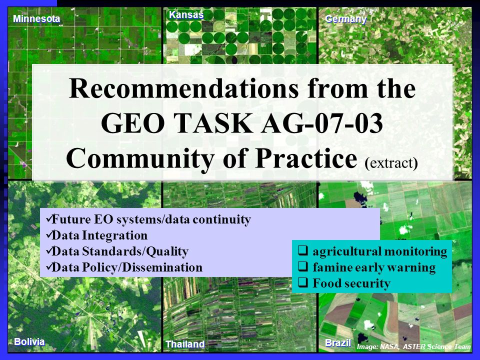 Recommendations from the GEO TASK AG-07-03 Community of Practice (extract) Image: NASA, ASTER Science Team Minnesota Kansas Germany Bolivia Thailand Brazil Future EO systems/data continuity Data Integration Data Standards/Quality Data Policy/Dissemination agricultural monitoring famine early warning Food security
