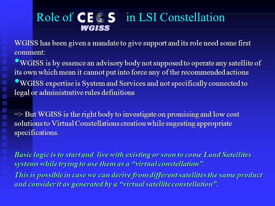 Role of WGISS in LSI Constellation WGISS has been given a mandate to give support and its role need some first comment: WGISS is by essence an advisory body not supposed to operate any satellite of its own which mean it cannot put into force any of the recommended actions WGISS is by essence an advisory body not supposed to operate any satellite of its own which mean it cannot put into force any of the recommended actions WGISS expertise is System and Services and not specifically connected to legal or administrative rules definitions WGISS expertise is System and Services and not specifically connected to legal or administrative rules definitions => But WGISS is the right body to investigate on promising and low cost solutions to Virtual Constellations creation while sugesting appropriate specifications.