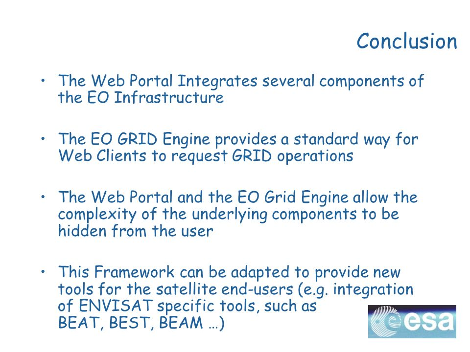 Conclusion The Web Portal Integrates several components of the EO Infrastructure The EO GRID Engine provides a standard way for Web Clients to request GRID operations The Web Portal and the EO Grid Engine allow the complexity of the underlying components to be hidden from the user This Framework can be adapted to provide new tools for the satellite end-users (e.g.