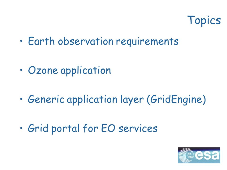 Topics Earth observation requirements Ozone application Generic application layer (GridEngine) Grid portal for EO services
