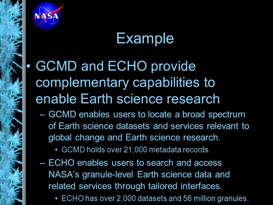GCMD and ECHO provide complementary capabilities to enable Earth science research –GCMD enables users to locate a broad spectrum of Earth science datasets and services relevant to global change and Earth science research.