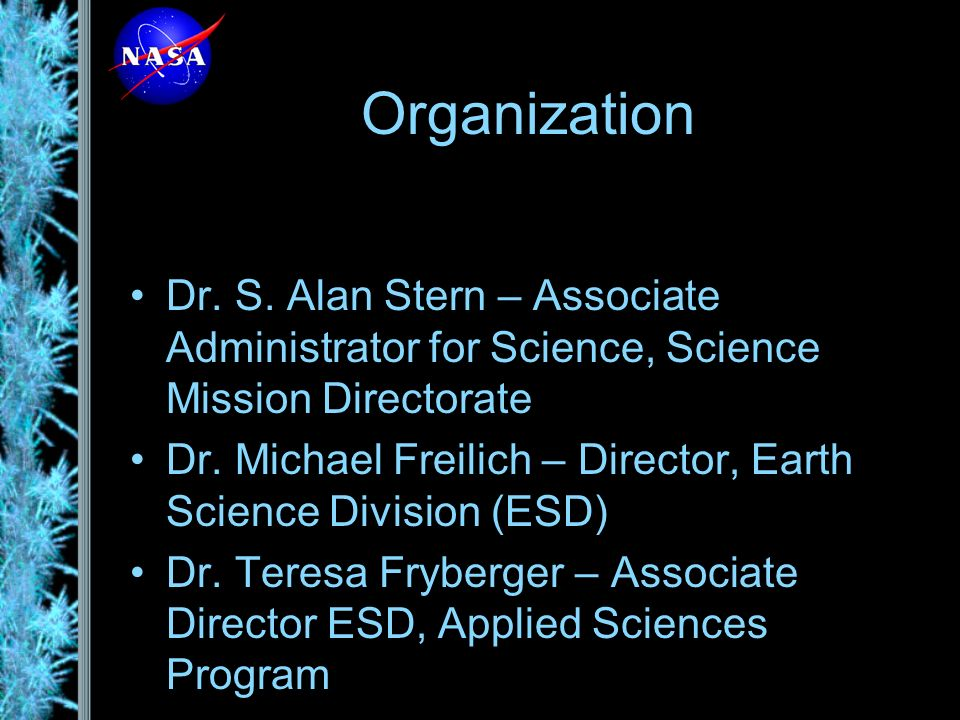 Organization Dr. S. Alan Stern – Associate Administrator for Science, Science Mission Directorate Dr. Michael Freilich – Director, Earth Science Divis