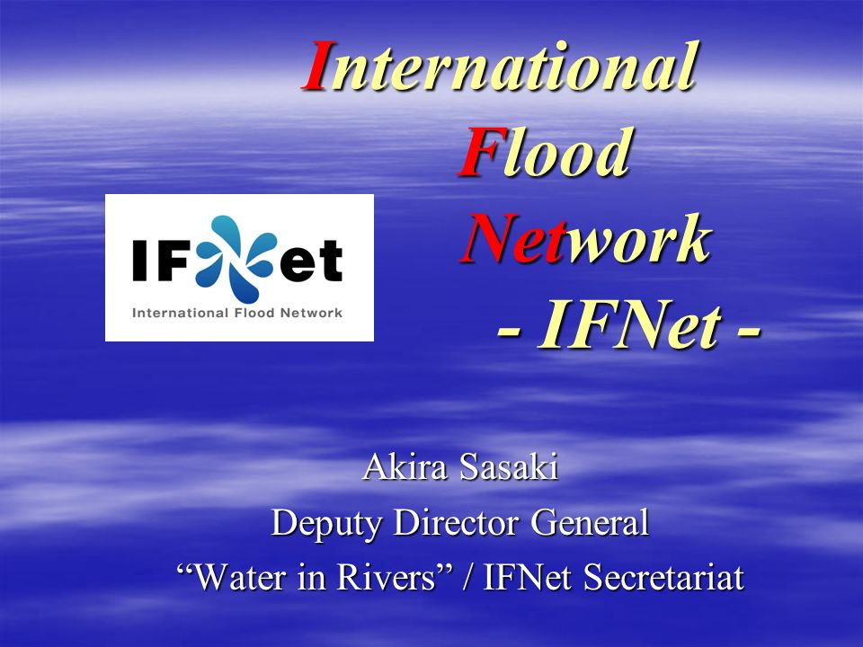 International Flood Network - IFNet - Akira Sasaki Deputy Director General Water in Rivers / IFNet Secretariat