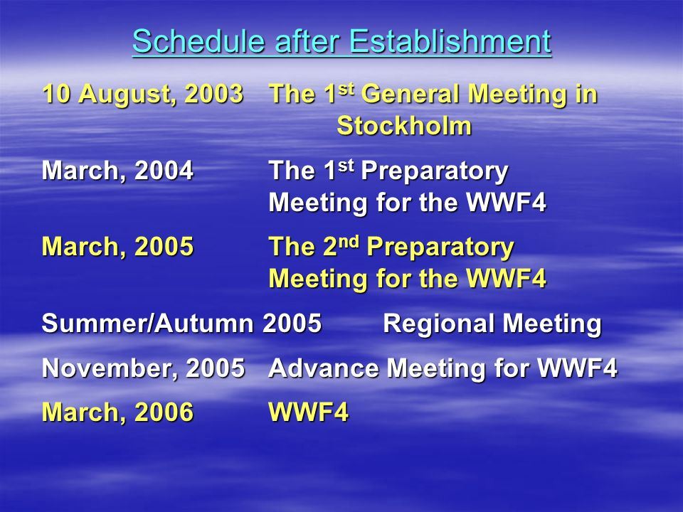 Schedule after Establishment 10 August, 2003 The 1 st General Meeting in Stockholm March, 2004 The 1 st Preparatory Meeting for the WWF4 March, 2005 The 2 nd Preparatory Meeting for the WWF4 Summer/Autumn 2005Regional Meeting November, 2005 Advance Meeting for WWF4 March, 2006 WWF4
