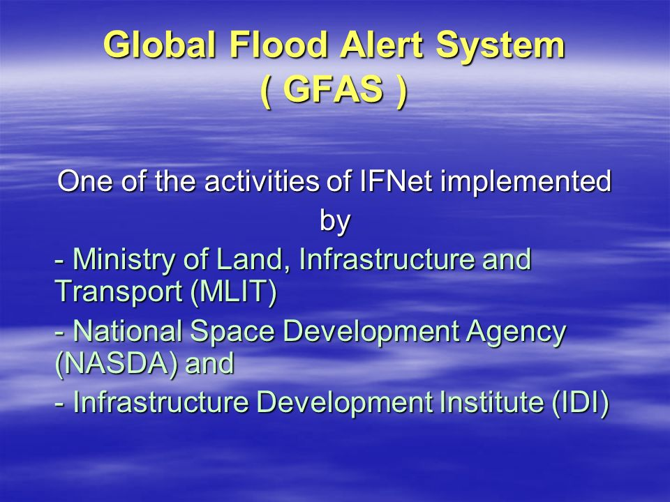 Global Flood Alert System ( GFAS ) One of the activities of IFNet implemented by - Ministry of Land, Infrastructure and Transport (MLIT) - National Space Development Agency (NASDA) and - Infrastructure Development Institute (IDI)
