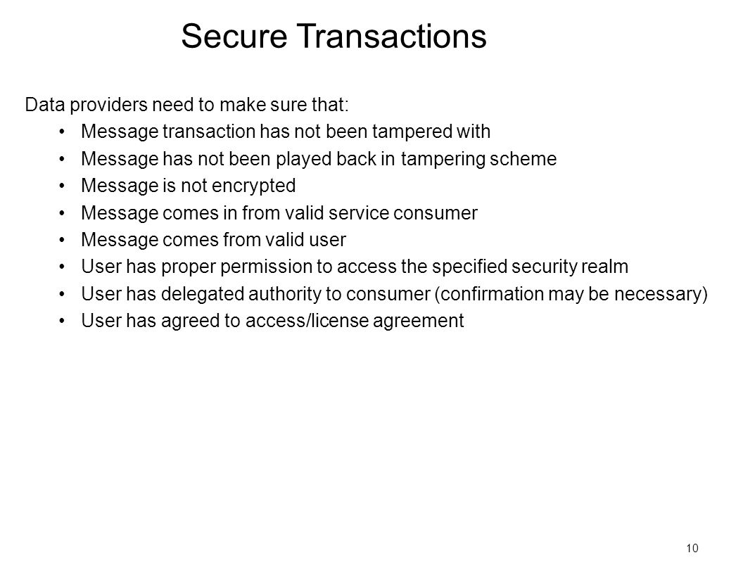 10 Secure Transactions Data providers need to make sure that: Message transaction has not been tampered with Message has not been played back in tampering scheme Message is not encrypted Message comes in from valid service consumer Message comes from valid user User has proper permission to access the specified security realm User has delegated authority to consumer (confirmation may be necessary) User has agreed to access/license agreement