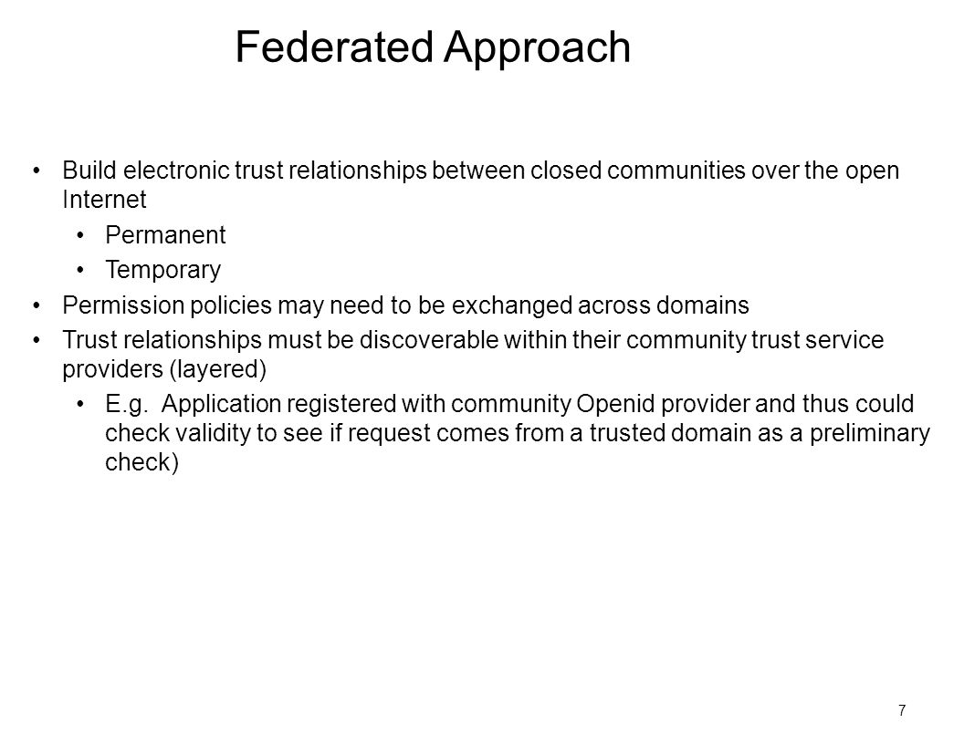 7 Federated Approach Build electronic trust relationships between closed communities over the open Internet Permanent Temporary Permission policies may need to be exchanged across domains Trust relationships must be discoverable within their community trust service providers (layered) E.g.