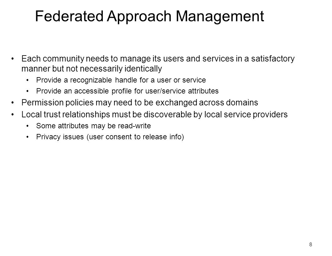 8 Federated Approach Management Each community needs to manage its users and services in a satisfactory manner but not necessarily identically Provide a recognizable handle for a user or service Provide an accessible profile for user/service attributes Permission policies may need to be exchanged across domains Local trust relationships must be discoverable by local service providers Some attributes may be read-write Privacy issues (user consent to release info)