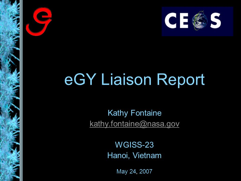 eGY Liaison Report Kathy Fontaine kathy.fontaine@nasa.gov WGISS-23 Hanoi, Vietnam May 24, 2007