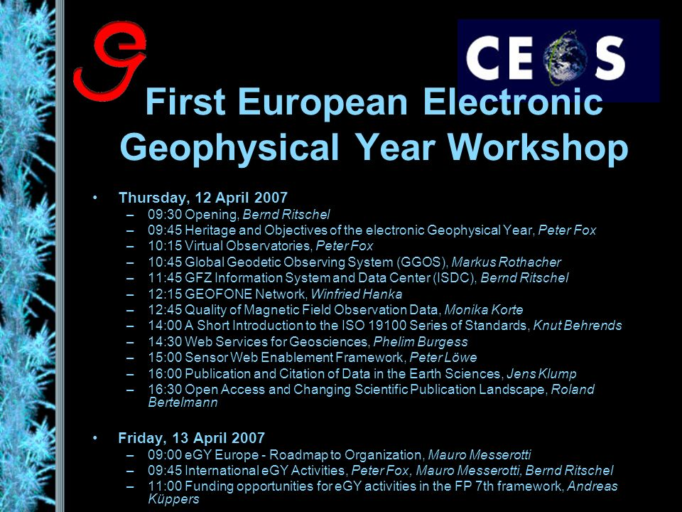 First European Electronic Geophysical Year Workshop Thursday, 12 April 2007 –09:30 Opening, Bernd Ritschel –09:45 Heritage and Objectives of the electronic Geophysical Year, Peter Fox –10:15 Virtual Observatories, Peter Fox –10:45 Global Geodetic Observing System (GGOS), Markus Rothacher –11:45 GFZ Information System and Data Center (ISDC), Bernd Ritschel –12:15 GEOFONE Network, Winfried Hanka –12:45 Quality of Magnetic Field Observation Data, Monika Korte –14:00 A Short Introduction to the ISO Series of Standards, Knut Behrends –14:30 Web Services for Geosciences, Phelim Burgess –15:00 Sensor Web Enablement Framework, Peter Löwe –16:00 Publication and Citation of Data in the Earth Sciences, Jens Klump –16:30 Open Access and Changing Scientific Publication Landscape, Roland Bertelmann Friday, 13 April 2007 –09:00 eGY Europe - Roadmap to Organization, Mauro Messerotti –09:45 International eGY Activities, Peter Fox, Mauro Messerotti, Bernd Ritschel –11:00 Funding opportunities for eGY activities in the FP 7th framework, Andreas Küppers