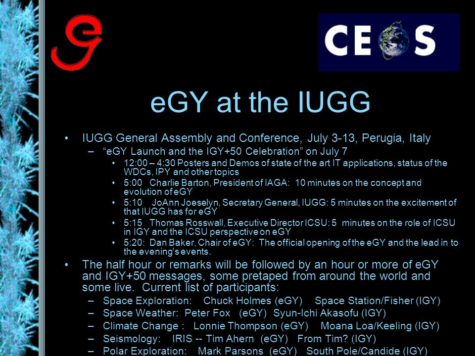 eGY at the IUGG IUGG General Assembly and Conference, July 3-13, Perugia, Italy –eGY Launch and the IGY+50 Celebration on July 7 12:00 – 4:30 Posters and Demos of state of the art IT applications, status of the WDCs, IPY and other topics 5:00 Charlie Barton, President of IAGA: 10 minutes on the concept and evolution of eGY 5:10 JoAnn Joeselyn, Secretary General, IUGG: 5 minutes on the excitement of that IUGG has for eGY 5:15 Thomas Rosswall, Executive Director ICSU: 5 minutes on the role of ICSU in IGY and the ICSU perspective on eGY 5:20: Dan Baker, Chair of eGY: The official opening of the eGY and the lead in to the evening s events.