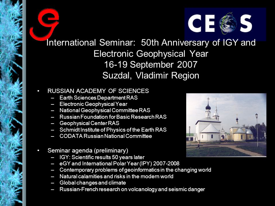 International Seminar: 50th Anniversary of IGY and Electronic Geophysical Year 16-19 September 2007 Suzdal, Vladimir Region RUSSIAN ACADEMY OF SCIENCES –Earth Sciences Department RAS –Electronic Geophysical Year –National Geophysical Committee RAS –Russian Foundation for Basic Research RAS –Geophysical Center RAS –Schmidt Institute of Physics of the Earth RAS –CODATA Russian National Committee Seminar agenda (preliminary) –IGY: Scientific results 50 years later –eGY and International Polar Year (IPY) 2007-2008 –Contemporary problems of geoinformatics in the changing world –Natural calamities and risks in the modern world –Global changes and climate –Russian-French research on volcanology and seismic danger