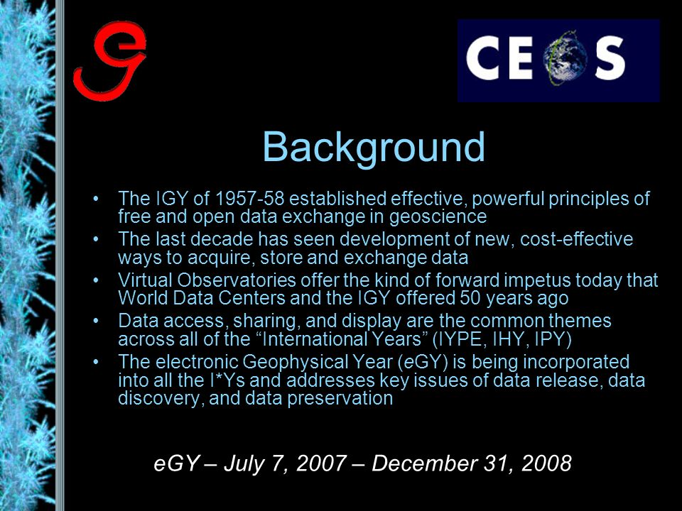 Background The IGY of established effective, powerful principles of free and open data exchange in geoscience The last decade has seen development of new, cost-effective ways to acquire, store and exchange data Virtual Observatories offer the kind of forward impetus today that World Data Centers and the IGY offered 50 years ago Data access, sharing, and display are the common themes across all of the International Years (IYPE, IHY, IPY) The electronic Geophysical Year (eGY) is being incorporated into all the I*Ys and addresses key issues of data release, data discovery, and data preservation eGY – July 7, 2007 – December 31, 2008