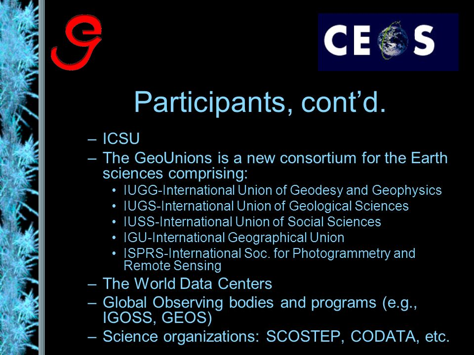 Participants, contd. –ICSU –The GeoUnions is a new consortium for the Earth sciences comprising: IUGG-International Union of Geodesy and Geophysics IU