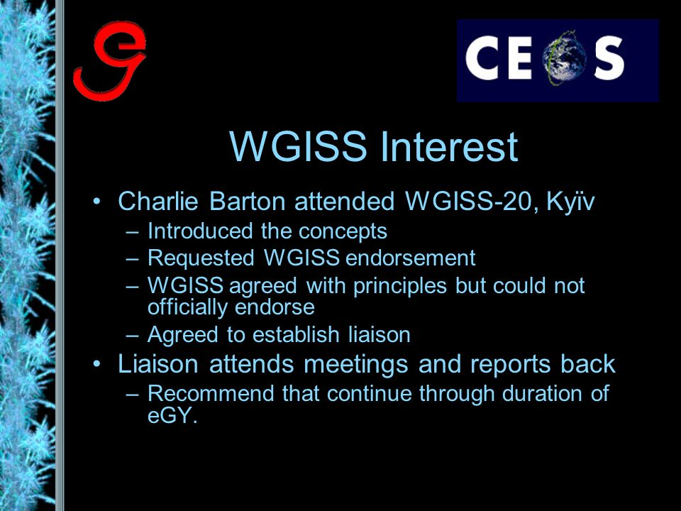 WGISS Interest Charlie Barton attended WGISS-20, Kyïv –Introduced the concepts –Requested WGISS endorsement –WGISS agreed with principles but could not officially endorse –Agreed to establish liaison Liaison attends meetings and reports back –Recommend that continue through duration of eGY.