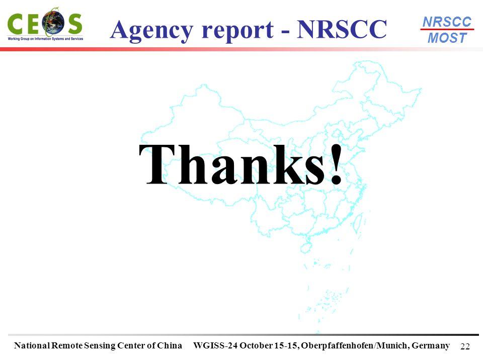 NRSCC MOST National Remote Sensing Center of ChinaWGISS-24 October 15-15, Oberpfaffenhofen/Munich, Germany 22 Agency report - NRSCC Thanks!