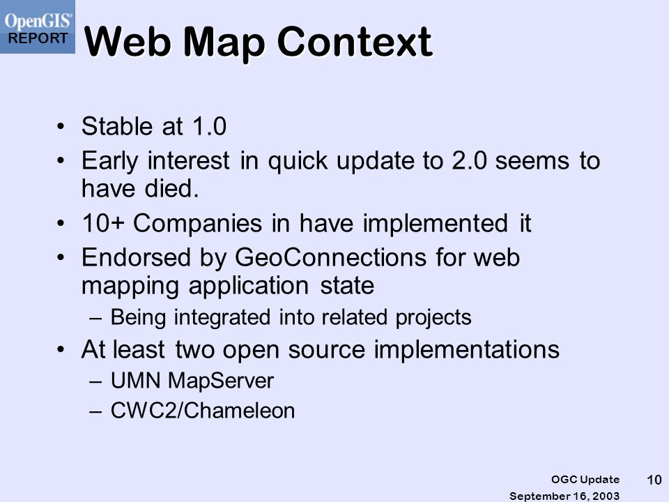 REPORT September 16, 2003 OGC Update 10 Web Map Context Stable at 1.0 Early interest in quick update to 2.0 seems to have died.
