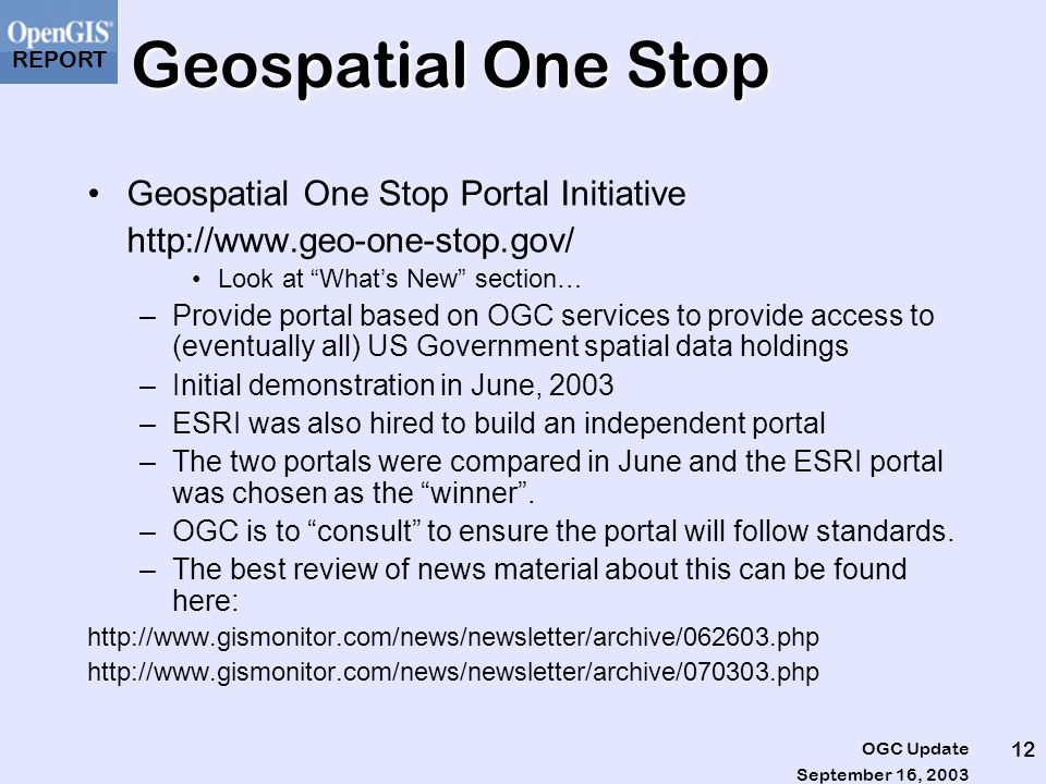 REPORT September 16, 2003 OGC Update 12 Geospatial One Stop Geospatial One Stop Portal Initiative http://www.geo-one-stop.gov/ Look at Whats New section… –Provide portal based on OGC services to provide access to (eventually all) US Government spatial data holdings –Initial demonstration in June, 2003 –ESRI was also hired to build an independent portal –The two portals were compared in June and the ESRI portal was chosen as the winner.
