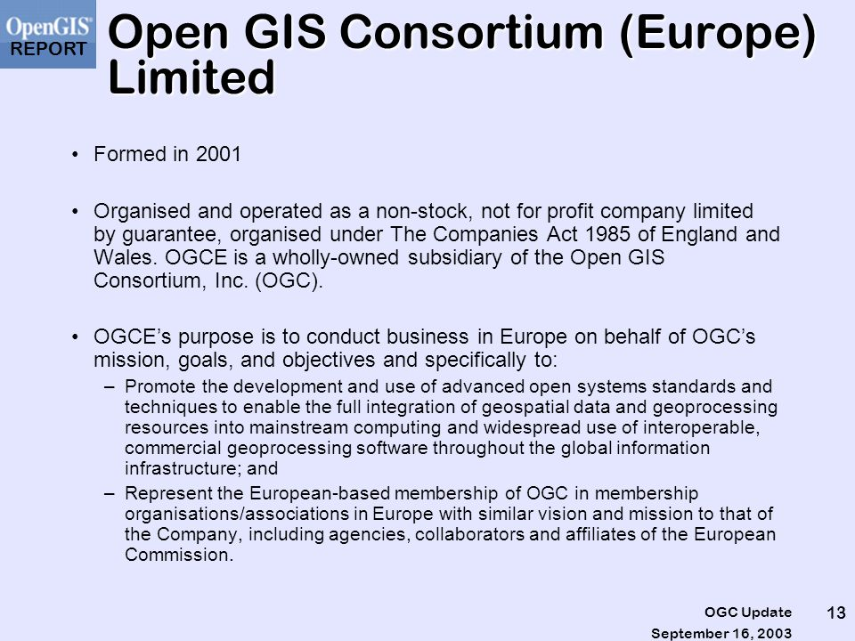 REPORT September 16, 2003 OGC Update 13 Open GIS Consortium (Europe) Limited Formed in 2001 Organised and operated as a non-stock, not for profit company limited by guarantee, organised under The Companies Act 1985 of England and Wales.