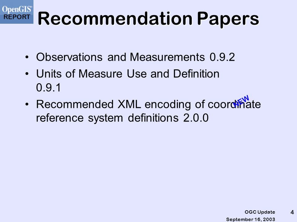 REPORT September 16, 2003 OGC Update 5 New Discussion Papers Binary-XML Encoding Specification (03- 002r8) Critical Infrastructure Collaborative Environment Architecture –Information Viewpoint (03-062r1) –Enterprise Viewpoint (03-061) –Engineering Viewpoint (03-055r1) –Computational Viewpoint (03-063r1) GO-1 Application Objects Report (03-064r1)
