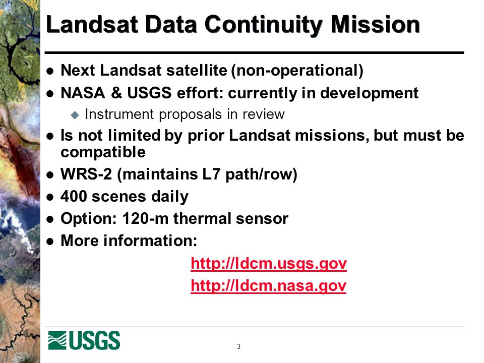 3 Landsat Data Continuity Mission Next Landsat satellite (non-operational) NASA & USGS effort: currently in development Instrument proposals in review Is not limited by prior Landsat missions, but must be compatible WRS-2 (maintains L7 path/row) 400 scenes daily Option: 120-m thermal sensor More information: http://ldcm.usgs.gov http://ldcm.nasa.gov