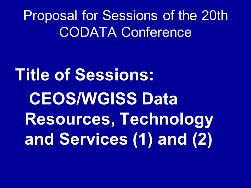 Proposal for Sessions of the 20th CODATA Conference Title of Sessions: CEOS/WGISS Data Resources, Technology and Services (1) and (2)