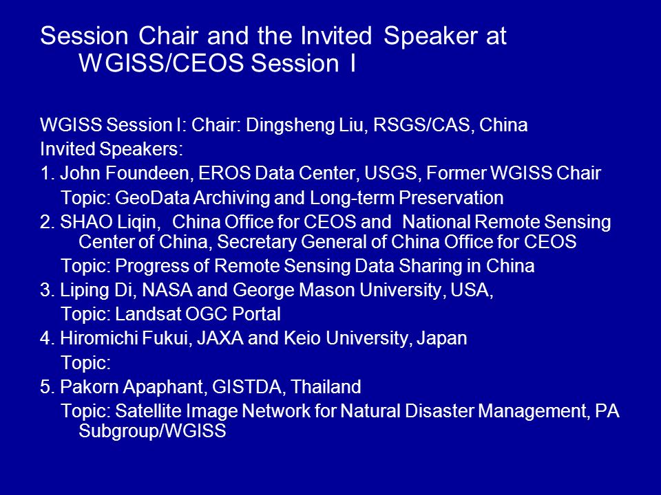 Session Chair and the Invited Speaker at WGISS/CEOS Session I WGISS Session I: Chair: Dingsheng Liu, RSGS/CAS, China Invited Speakers: 1. John Foundee