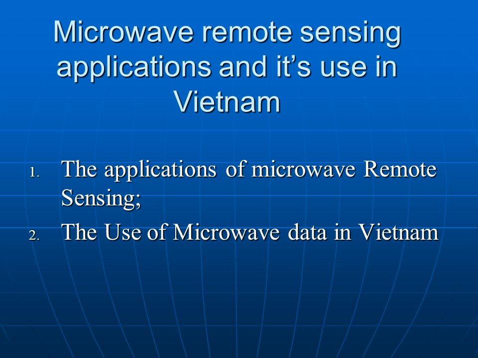 Microwave remote sensing applications and its use in Vietnam 1. The applications of microwave Remote Sensing; 2. The Use of Microwave data in Vietnam