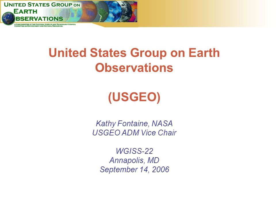 1 United States Group on Earth Observations (USGEO) Kathy Fontaine, NASA USGEO ADM Vice Chair WGISS-22 Annapolis, MD September 14, 2006