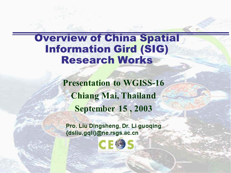 Overview of China Spatial Information Gird (SIG) Research Works Presentation to WGISS-16 Chiang Mai, Thailand September 15, 2003 Pro. Liu Dingsheng, D