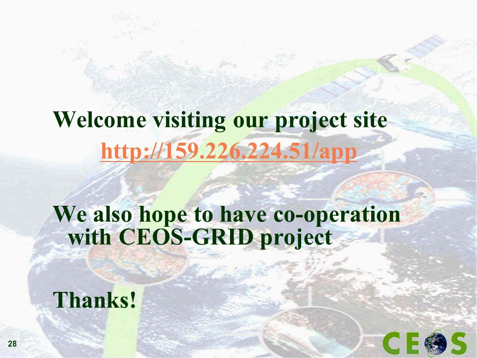 28 Welcome visiting our project site http://159.226.224.51/app We also hope to have co-operation with CEOS-GRID project Thanks!